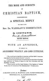 The mode and subjects of Christian baptism, comprehending a special reply to dr. Wardlaw's Dissertation, by Scrutator. With an Appendix, in reply to archbishop Whately and lord Lyttelton