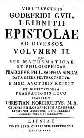 Viri illustris Godefridi Guil. Leibnitii Epistolae ad diversos: Quo res mathematicae et philosophicae praecipvae philosophia sinica data opera pertractantvr. Volvmen II.
