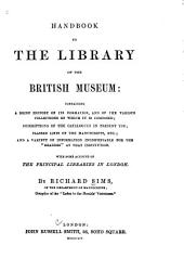 "Handbook to the Library of the British Museum: Containing a Brief History of Its Formation, and of the Various Collections of which it is Composed ; Descriptions of the Catalogues in Present Use ; Classed Lists of the Manuscripts, Etc ; and a Variety of Information Indispensable for the ""readers"" at that Institution ; with Some Account of the Principle Libraries in London"