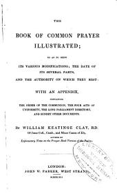 The Book of Common Prayer Illustrated: So as to Shew Its Various Midifications; the Date of Its Several Parts, and the Authority on which They Rest: with an Appendix, Containing the Order of the Communion, the Four Acts of Uniformity, the Long Parliament Directory, and Sundry Other Documents