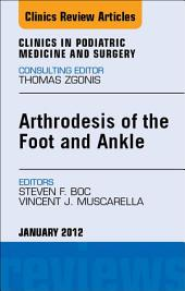 Arthrodesis of the Foot and Ankle, An Issue of Clinics in Podiatric Medicine and Surgery - E-Book