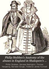 Philip Stubbes's Anatomy of the Abuses in England in Shakspere's Youth, A.D. 1583: (collated with other editions in 1583, 1585, and 1595.) With extracts from Stubbes's Life of his wife, 1591, and his Perfect pathway to felicitie, 1592 (1610), and Bp. Babington on the Ten commandments, 1588; also the fourth book of Thomas Kirchmaier's (or Naogeorgus's) Regnum papismi, or Popish kingdome, (Englisht by Barnabe Googe, 1570,) On popular and popish superstitions in 1553