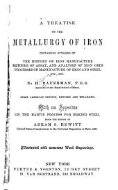 A Treatise on the Metallurgy of Iron: Containing Outlines of the History of Iron Manufacture, Methods of Assay, and Analyses of Iron Ores, Processes of Manufacture of Iron and Steel, Etc., Etc