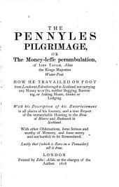 The pennyles pilgrimage or The money-lesse perambulation of John Taylor: alias the Kings Majesties water-poet. How he travailed on foot from London to Edenborough in Scotland not carrying any money to or fro