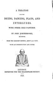 A Treatise Against Dicing, Dancing, Plays, and Interludes: With Other Idle Pastimes