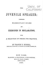 The Juvenile Speaker: Comprising Elementary Rules and Exercises in Declamation, with a Selection of Pieces for Practice