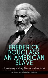 FREDERICK DOUGLASS, AN AMERICAN SLAVE – Astounding Life of One Incredible Man (3 Autobiographies in One Volume): The Most Important African American Leader of the 19th Century: The Escape from Slavery, Life as a World-Renowned Activist against Slavery and Racism & Political Career after the Civil War