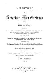 A History of American Manufactures from 1608 to 1860...: Comprising Annals of the Industry of the United States in Machinery, Manufactures and Useful Arts, with a Notice of the Important Inventions, Tariffs, and the Results of Each Decennial Census, Volume 1
