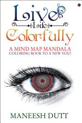 Live Life Colorfully: A Mind Map Mandala Coloring Book to a NEW YOU!
