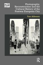 Photography, Reconstruction and the Cultural History of the Postwar European City
