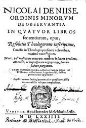 Nicolai De Niise, Ordinis minorum de obseruantia In quatuor libros sententiarum, opus, resolutio theologorum inscriptum, cunctis in theologia proficere volentibus, maximè necessarium. Nunc, post multorum annorum tenebras in lucem prodiens, a mendis, ac impressorum negligentijs, summo labore purgatum. Cui pro studentum profectu, additi loci sunt, in quibus, vel d. Thomas, vel Io. Scotus, & quidam alij, easdem pertractarunt quaestiones. Duplici annexo indice, quorum alter quaestiones, dicta vero notabilia reliquus complectitur