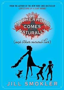 Motherhood Comes Naturally  and Other Vicious Lies  PDF