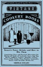 Stuart's Fancy Drinks and How to Mix Them - Containing Clear and Practical Directions for Mixing all Kinds of Cocktails, Sours, Egg Nog, Sherry Cobblers, Coolers, Absinthe, Crustas, Fizzes, Flips, Juleps, Fixes, Punches, Lemonades, Pousse Cafes Invalids'