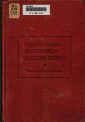 Pronouncing Dictionary of Musical Terms: Giving the Meaning, Derivation, and Pronunciation ... of Italian, German, French, and Other Words; the Names with Date of Birth and Death and Nationality of the Leading Musicians of the Last Two Centuries; English Vocabulary, with Equivalents in Italian, German, and French; a List of the Most Celebrated Operas, with the Composers' Names