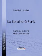 La librairie à Paris: Paris ou le Livre des cent-et-un