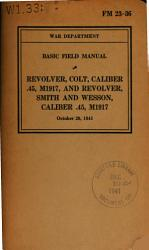 Basic Field Manual Revolver Colt Caliber 45 M1917 And Revolver Smith And Wesson Caliber 45 M1917 Book PDF