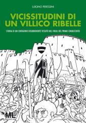 Vicissitudini di un villico ribelle : Storia di un contadino disubbidiente vissuto nel Friuli del primo Cinquecento