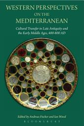 Western Perspectives on the Mediterranean: Cultural Transfer in Late Antiquity and the Early Middle Ages, 400-800 AD