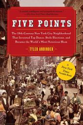 Five Points: The Nineteenth-Century New York City Neighborhood