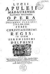 Lucii Apuleii Madaurensis Platonici philosophi Opera, interpretatione et notis illustravit Julianus Floridus J. V. L. can. Carnot. Jussu christianissimi regis, in usum serenissimi Delphini