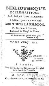 Bibliothèque écclésiastique par forme d'instructions dogmatiques et morales sur toute la religion