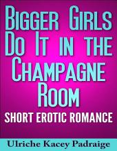 Bigger Girls Do It in the Champagne Room: Short Erotic Romance