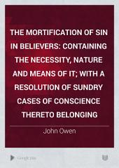 The Mortification of Sin in Believers: Containing the Necessity, Nature and Means of It; with a Resolution of Sundry Cases of Conscience Thereto Belonging