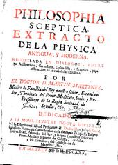 Philosophia sceptica: extracto de la physica antigua, y moderna, recopilada en dialogos, entre un aristotelico, cartesiano, gasendista, y sceptico, para instruccion de la curiosidad española