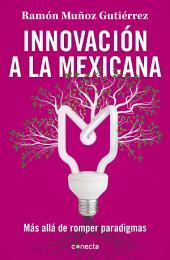 Innovación a la mexicana : Más allá de romper paradigmas