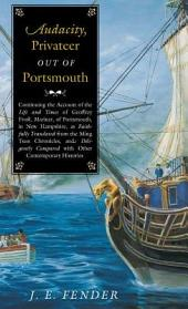 Audacity, Privateer Out of Portsmouth: Continuing the Account of the Life and Times of Geoffrey Frost, Mariner, of Portsmouth, in New Hampshire, as Faithfully Translated from the Ming Tsun Chronicles and Diligently Compared with Other Contemporary Histories
