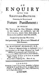 An Enquiry Into the Scripture-doctrine Concerning the Duration of Future Punishment: In which the Texts of the New Testament, Relating to this Subject, are Considered; and the Doctrine, Drawn from Them Alone, is Shewn to be Consistent with Reason. Occasion'd by Some Late Writings, and Particularly Mr Whiston's Discourse of Hell-torments