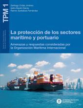 La protección de los sectores marítimo y portuario: Aproximación a las amenazas y a las respuestas de la Organización Marítima Internacional
