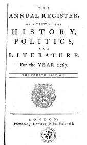 THE ANNUAL REGISTER, OR, A VIEW OF THE HISTORY, POLITICS, AND LITERATURE.: For the YEAR 1767