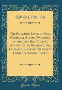 The Entwined Lives of Miss  Gabrielle Austin  Daughter of the Late Rev  Ellis C  Austin  and of Redmond  the Outlaw  Leader of the North Carolina  Moonshiners   Classic Reprint  PDF