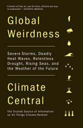 Global Weirdness: Severe Storms, Deadly Heat Waves, Relentless Drought, Rising Seas and theWeather of the Future