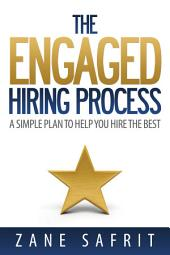 The Engaged Hiring Process: A Simple Plan to Help You Hire the Best