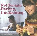 Not tonight Darling  I m Knitting
