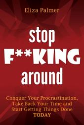 Stop F**king Around: Conquer Your Procrastination, Take Back Your Time and Start Getting Things Done TODAY