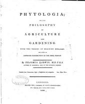 Phytologia; Or, The Philosophy of Agriculture and Gardening: With the Theory of Draining Morasses, and with an Improved Construction of the Drill Plough