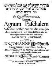 De Quaestione vexata, Utrum Agnum Paschalem Salvator noster eodem die cum Judaeis comederit, an vero festum ob instantem passionem suo Paschate anteverterit? Dissertatio Academica