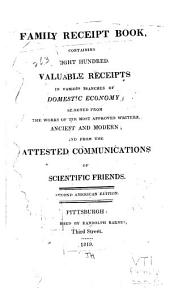 The Family Receipt Book: Containing Eight Hundred Valuable Receipts in Various Branches of Domestic Economy, Selected from the Works of the Most Approved Writers, Ancient and Modern, and from the Attested Communications of Scientific Friends