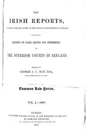The Irish Reports: Published Under the Control of the Council of Law Reporting in Ireland, Containing Reports of Cases Argued and Determined in the Superior Courts in Ireland ... Common Law Series, Volume 1
