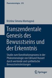 Transzendentale Genesis des Bewusstseins und der Erkenntnis: Studie zum Konstitutionsprozess in der Phänomenologie von Edmund Husserl durch wertende und synthetische Bewusstseinsleistungen
