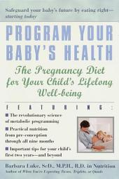 Program Your Baby's Health: The Pregnancy Diet for Your Child's Lifelong Well-Being