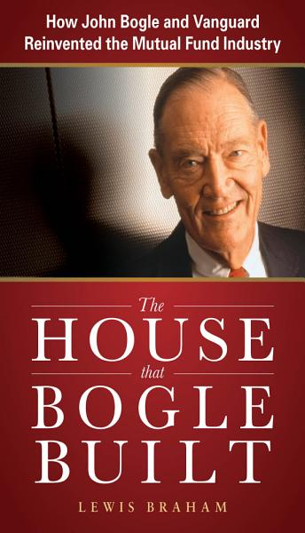 Download The House that Bogle Built  How John Bogle and Vanguard Reinvented the Mutual Fund Industry Book