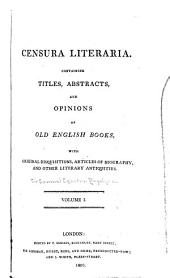 Censura Literaria: Containing Titles, Abstracts, and Opinions of Old English Books, with Original Disquisitions, Articles of Biography, and Other Literary Antiquities, Volume 1