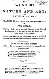 The Wonders of Nature and Art: Or, A Concise Account of Whatever is Most Curious and Remarkable in the World; Whether Relating to Its Animal, Vegetable and Mineral Productions, Or to the Manufactures, Buildings and Inventions of Its Inhabitants, Compiled from Historical and Geographical Works of Established Celebrity, and Illustrated with the Discoveries of Modern Travellers, Volume 5