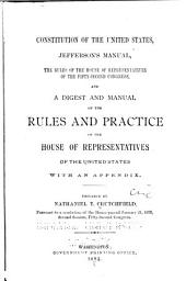 Constitution of the United States: Jefferson's Manual, The Rules of the House of Representatives of the Fifty-second Congress, and A Digest and Manual of the Rules and Practice of the House of Representatives of the United States with an Appendix