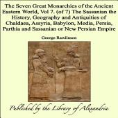 The Seven Great Monarchies of the Ancient Eastern World, Vol 7. (of 7): The Sassanian the History, Geography and Antiquities of Chaldaea, Assyria, Babylon, Media, Persia, Parthia and Sassanian or New Persian Empire