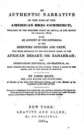 An authentic narrative of the loss of the American brig Commerce: wrecked on the western coast of Africa, in the month of August, 1815, with an account of the sufferings of the surviving officers and crew, who were enslaved by the wandering Arabs, on the African desert, or Zahahrah; and observations historical, geographical, made during the travels of the author, while a slave to the Arabs, and in the empire of Morocco